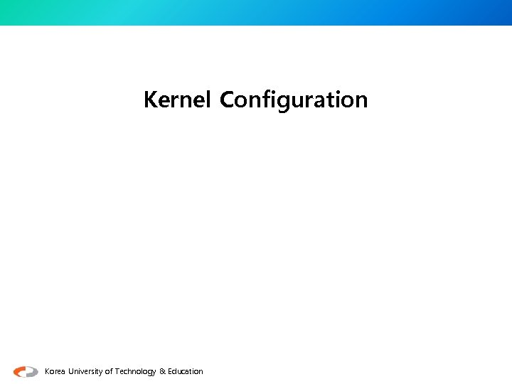 Kernel Configuration Korea University of Technology & Education