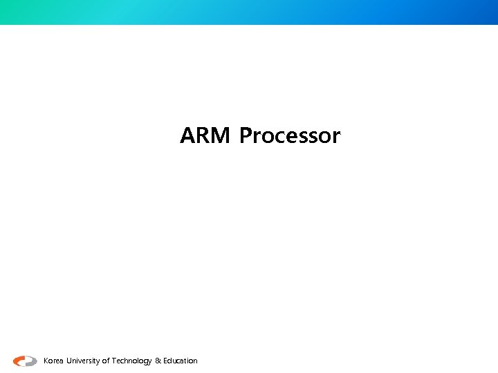 ARM Processor Korea University of Technology & Education