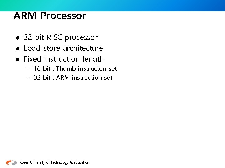 ARM Processor 32 -bit RISC processor l Load-store architecture l Fixed instruction length l