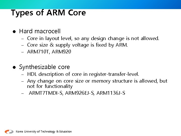 Types of ARM Core l Hard macrocell – Core in layout level, so any