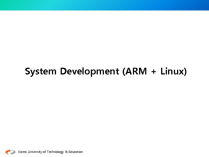 System Development (ARM + Linux) Korea University of Technology & Education