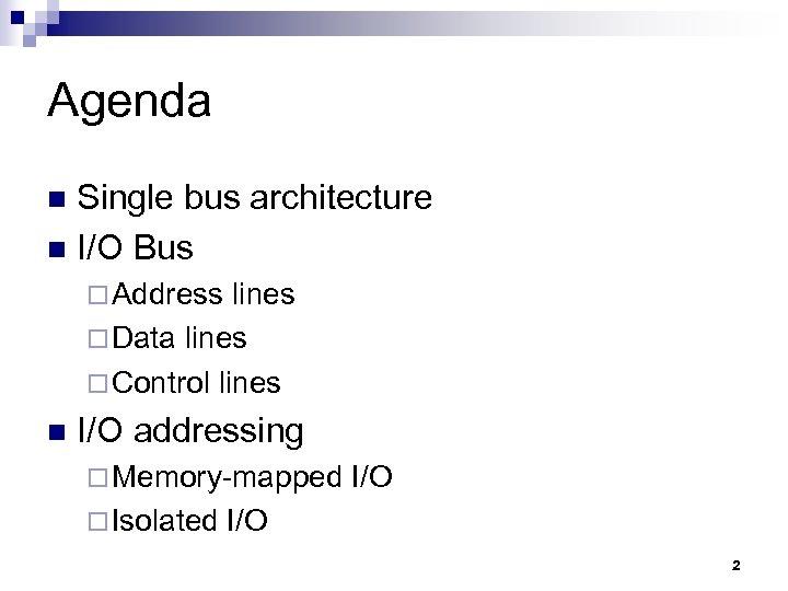 Agenda Single bus architecture n I/O Bus n ¨ Address lines ¨ Data lines