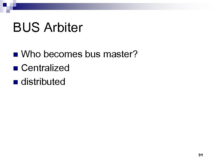 BUS Arbiter Who becomes bus master? n Centralized n distributed n 31