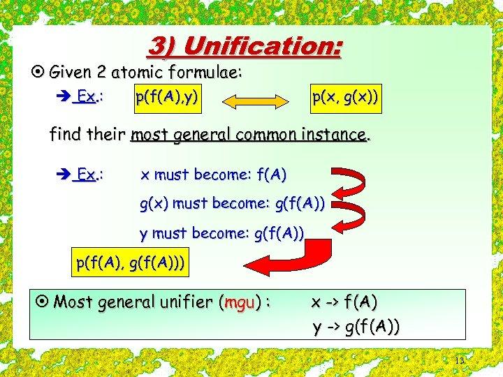 3) Unification: ¤ Given 2 atomic formulae: è Ex. : p(f(A), y) p(x, g(x))