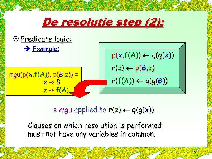 De resolutie step (2): ¤ Predicate logic: è Example: mgu(p(x, f(A)), p(B, z)) =