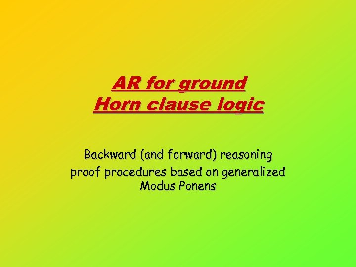 AR for ground Horn clause logic Backward (and forward) reasoning proof procedures based on