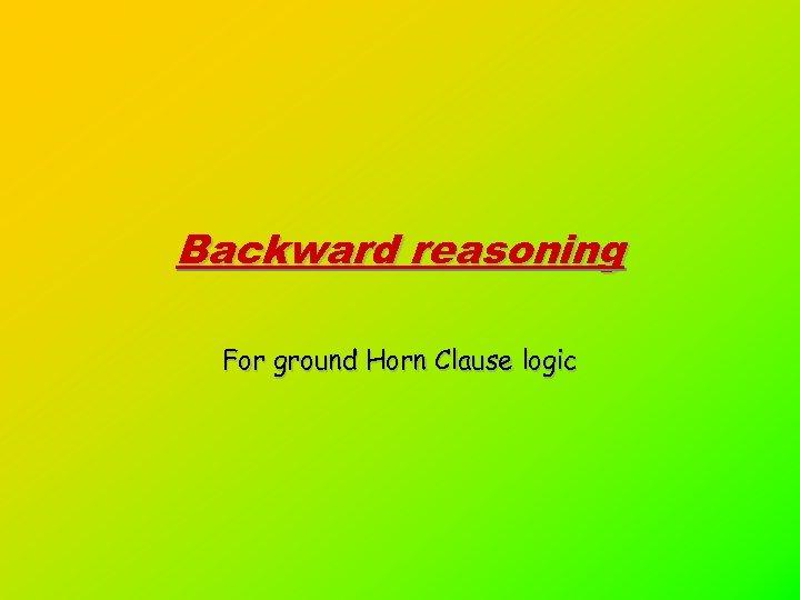 Backward reasoning For ground Horn Clause logic