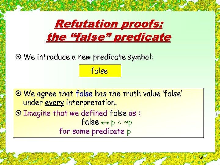 "Refutation proofs: the ""false"" predicate ¤ We introduce a new predicate symbol: false ¤"