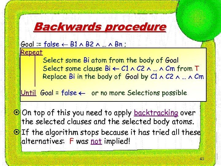 Backwards procedure Goal : = false B 1 B 2 … Bn ; Repeat
