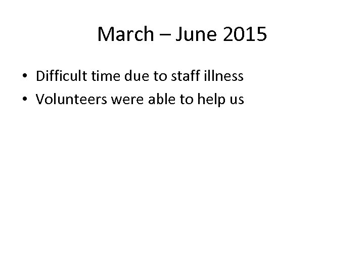 March – June 2015 • Difficult time due to staff illness • Volunteers were