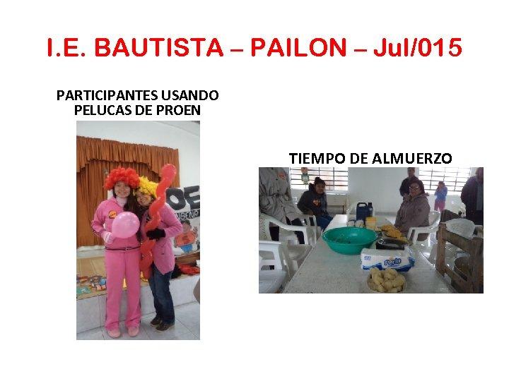 I. E. BAUTISTA – PAILON – Jul/015 PARTICIPANTES USANDO PELUCAS DE PROEN TIEMPO DE