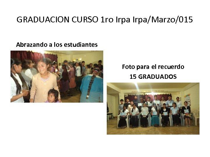 GRADUACION CURSO 1 ro Irpa/Marzo/015 Abrazando a los estudiantes Foto para el recuerdo 15