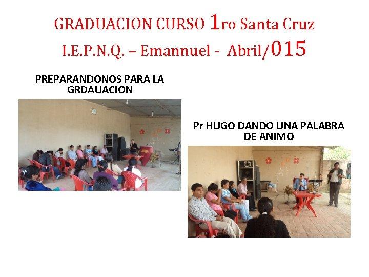 GRADUACION CURSO 1 ro Santa Cruz I. E. P. N. Q. – Emannuel -