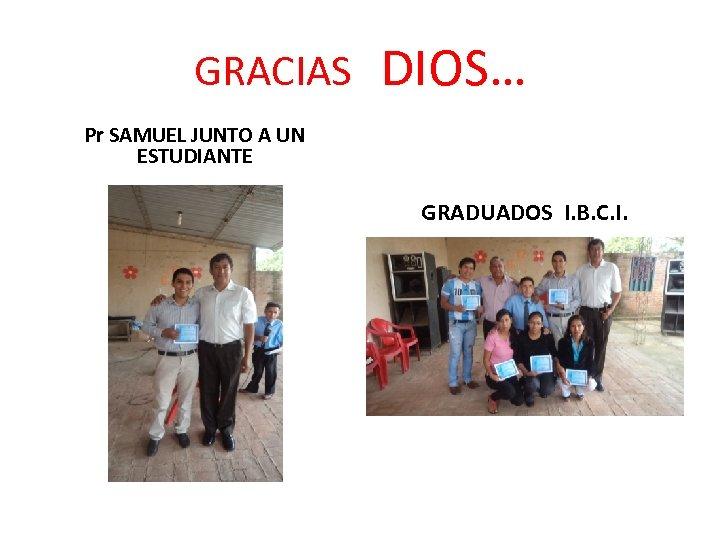 GRACIAS DIOS… Pr SAMUEL JUNTO A UN ESTUDIANTE GRADUADOS I. B. C. I.