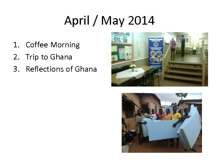 April / May 2014 1. Coffee Morning 2. Trip to Ghana 3. Reflections of