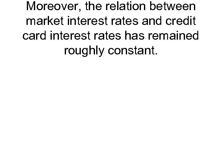 Moreover, the relation between market interest rates and credit card interest rates has remained