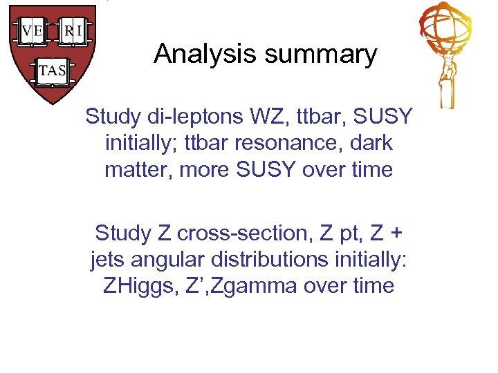 Analysis summary Study di-leptons WZ, ttbar, SUSY initially; ttbar resonance, dark matter, more SUSY