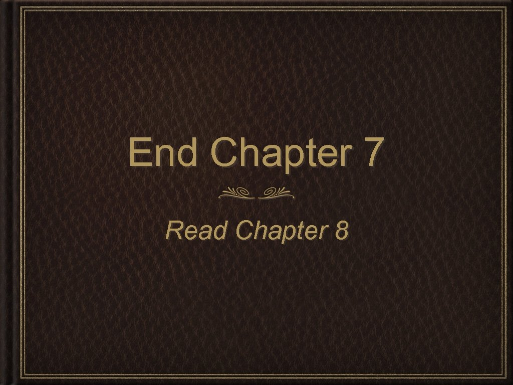 End Chapter 7 Read Chapter 8
