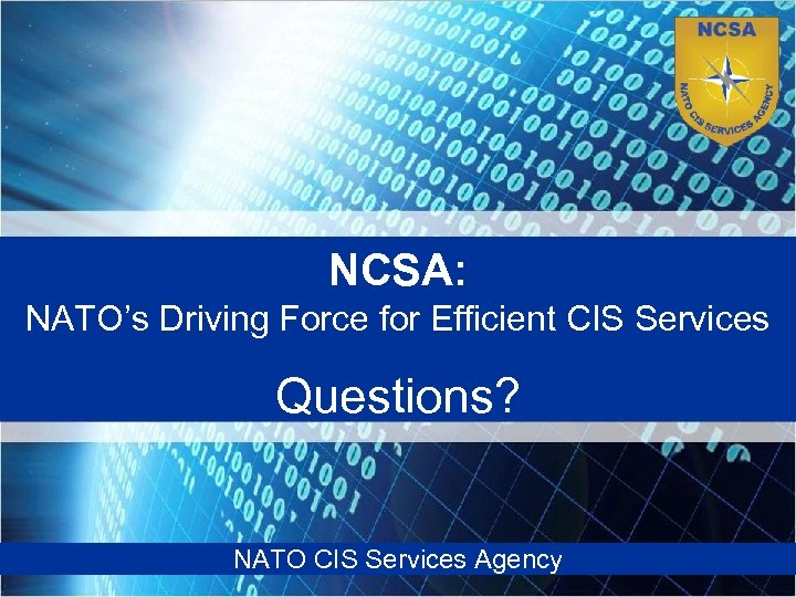 NCSA: NATO's Driving Force for Efficient CIS Services Questions? NATO CIS Services Agency NATO