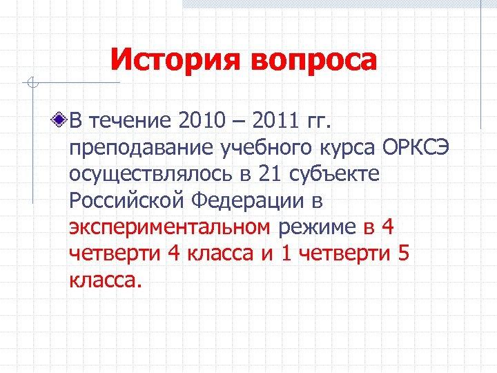 История вопроса В течение 2010 – 2011 гг. преподавание учебного курса ОРКСЭ осуществлялось в