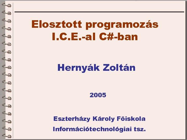 Elosztott programozás I. C. E. -al C#-ban Hernyák Zoltán 2005 Eszterházy Károly Főiskola Információtechnológiai
