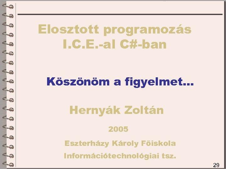 Elosztott programozás I. C. E. -al C#-ban Köszönöm a figyelmet… Hernyák Zoltán 2005 Eszterházy