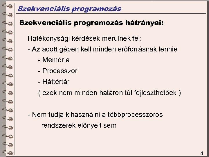Szekvenciális programozás hátrányai: Hatékonysági kérdések merülnek fel: - Az adott gépen kell minden erőforrásnak