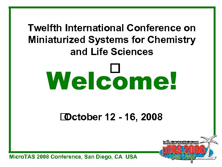 Twelfth International Conference on Miniaturized Systems for Chemistry and Life Sciences Welcome! October 12