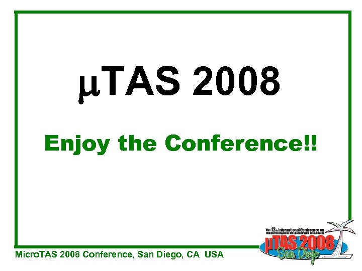 TAS 2008 Enjoy the Conference!! Micro. TAS 2008 Conference, San Diego, CA USA