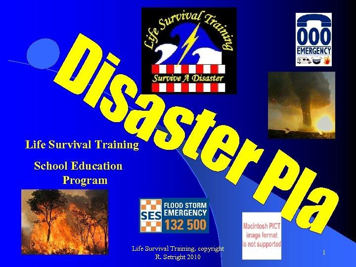 Life Survival Training School Education Program Life Survival Training. copyright R. Setright 2010 1