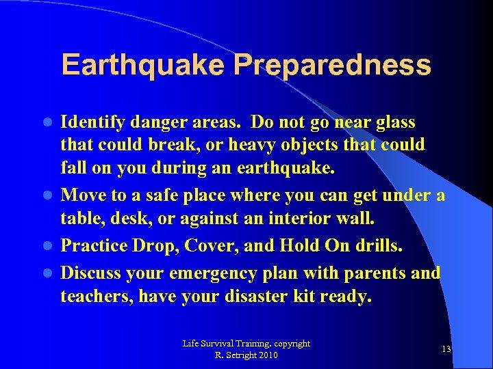 Earthquake Preparedness Identify danger areas. Do not go near glass that could break, or