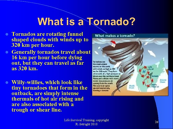What is a Tornado? Tornados are rotating funnel shaped clouds with winds up to