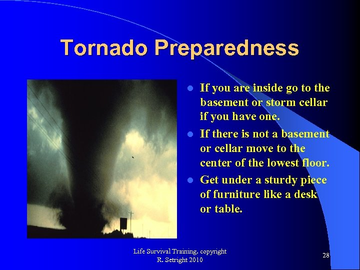 Tornado Preparedness If you are inside go to the basement or storm cellar if