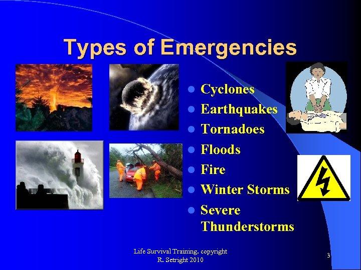 Types of Emergencies l l l l Cyclones Earthquakes Tornadoes Floods Fire Winter Storms