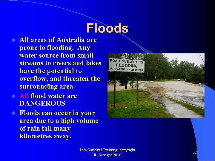 Floods All areas of Australia are prone to flooding. Any water source from small