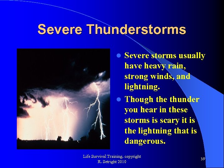 Severe Thunderstorms Severe storms usually have heavy rain, strong winds, and lightning. l Though