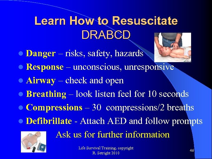 Learn How to Resuscitate DRABCD l Danger – risks, safety, hazards l Response –