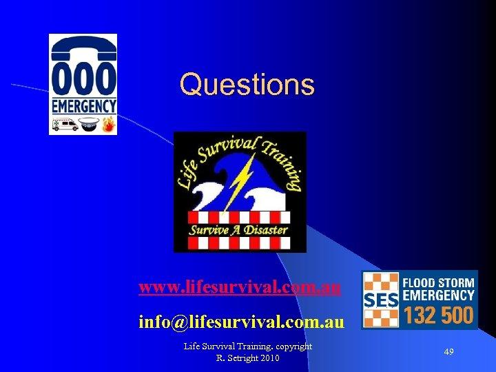 Questions www. lifesurvival. com. au info@lifesurvival. com. au Life Survival Training. copyright R. Setright