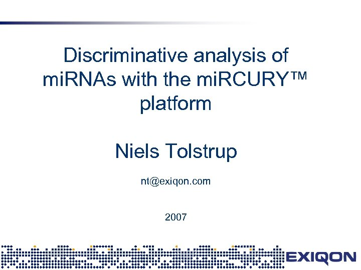 Discriminative analysis of mi. RNAs with the mi. RCURY™ platform Niels Tolstrup nt@exiqon. com