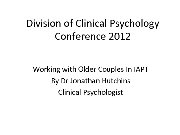 Division of Clinical Psychology Conference 2012 Working with Older Couples In IAPT By Dr