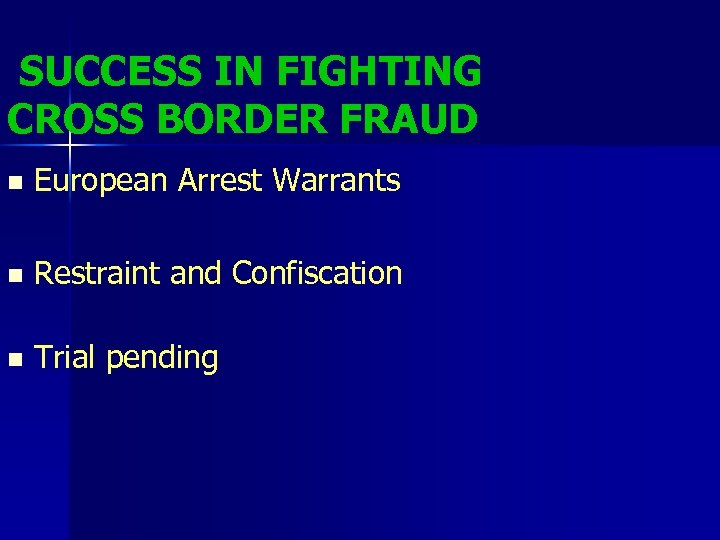 SUCCESS IN FIGHTING CROSS BORDER FRAUD n European Arrest Warrants n Restraint and Confiscation