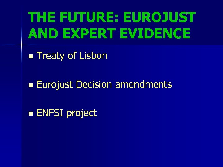 THE FUTURE: EUROJUST AND EXPERT EVIDENCE n Treaty of Lisbon n Eurojust Decision amendments