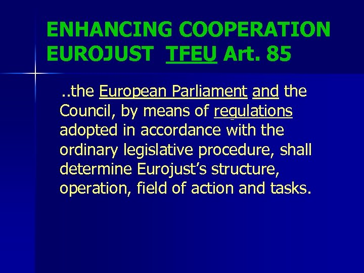 ENHANCING COOPERATION EUROJUST TFEU Art. 85. . the European Parliament and the Council, by