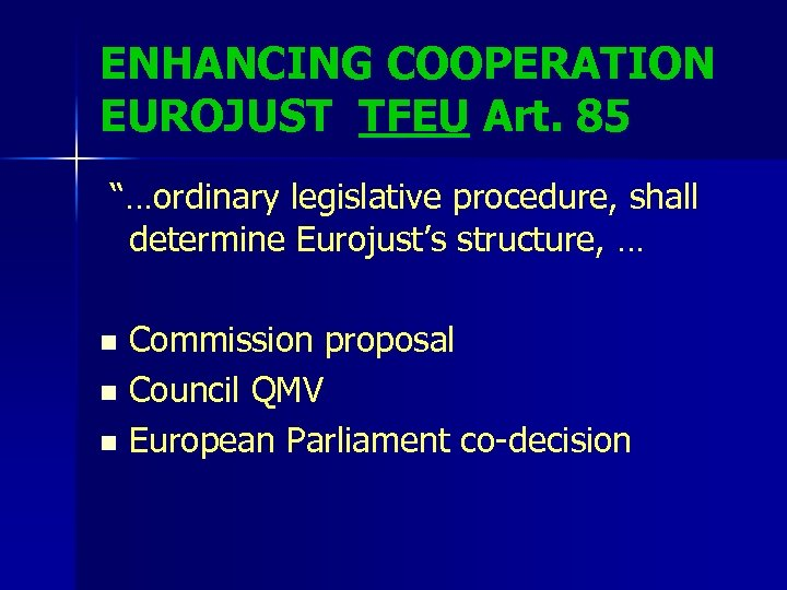 "ENHANCING COOPERATION EUROJUST TFEU Art. 85 ""…ordinary legislative procedure, shall determine Eurojust's structure, …"