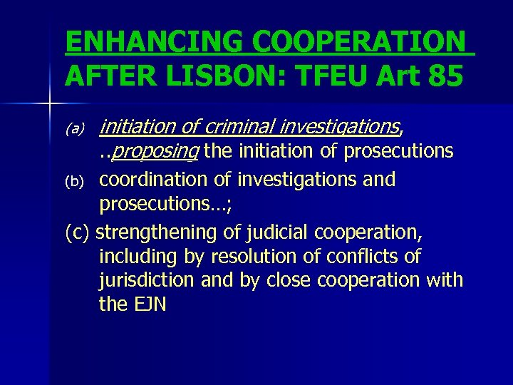 ENHANCING COOPERATION AFTER LISBON: TFEU Art 85 (a) initiation of criminal investigations, . .