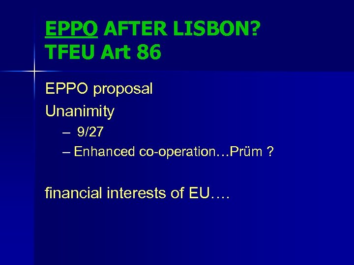 EPPO AFTER LISBON? TFEU Art 86 EPPO proposal Unanimity – 9/27 – Enhanced co-operation…Prüm