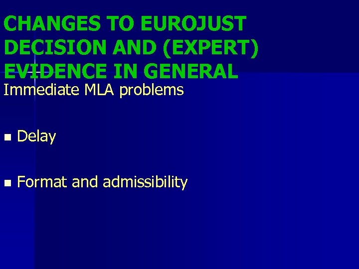 CHANGES TO EUROJUST DECISION AND (EXPERT) EVIDENCE IN GENERAL Immediate MLA problems n Delay