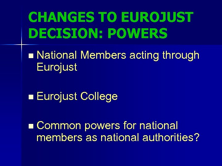 CHANGES TO EUROJUST DECISION: POWERS n National Members acting through Eurojust n Eurojust College