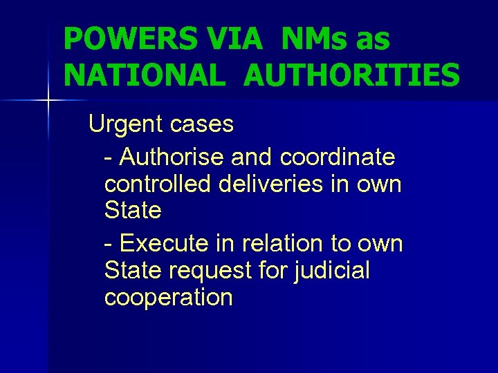 POWERS VIA NMs as NATIONAL AUTHORITIES Urgent cases - Authorise and coordinate controlled deliveries
