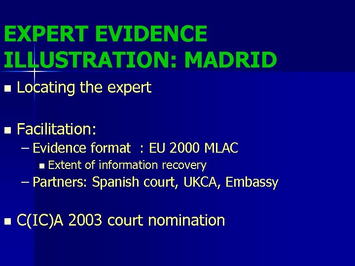 EXPERT EVIDENCE ILLUSTRATION: MADRID n Locating the expert n Facilitation: – Evidence format :
